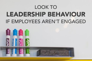 Look to Leadership Behaviour if Employees Aren't Engaged