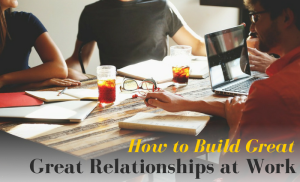 How To Build Great Relationships At Work