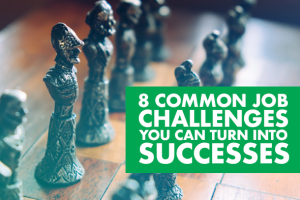 How to Turn 8 Common Job Challenges Into Professional Successes